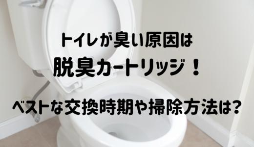 トイレが臭い原因は脱臭カートリッジ!ベストな交換時期や掃除方法は?